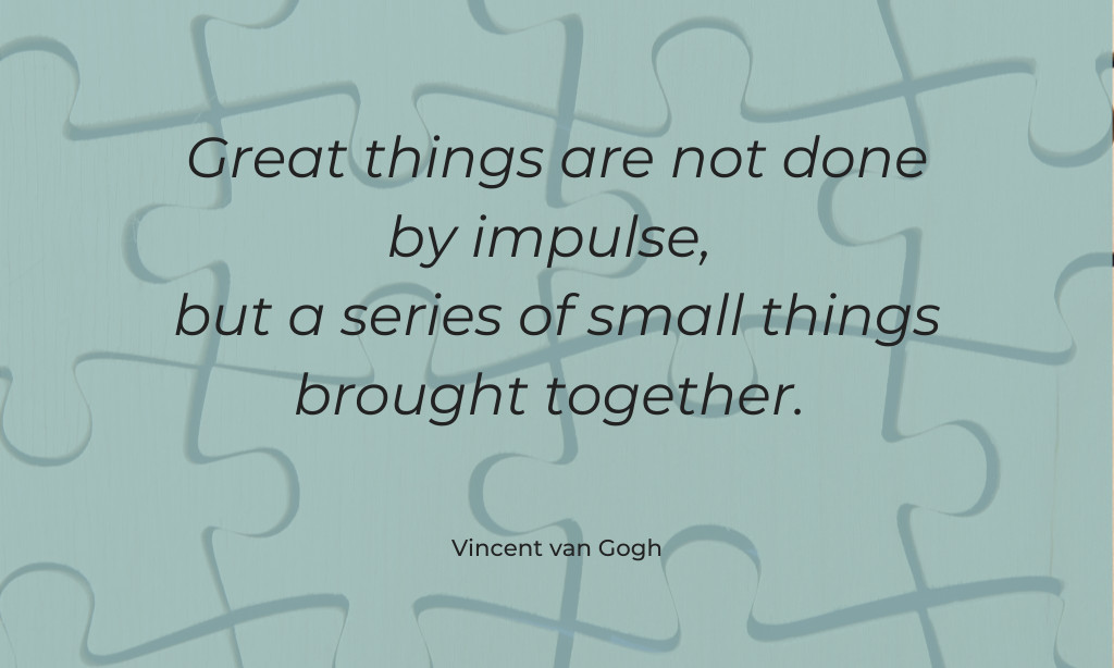 Great things are not done by impulse, but a series of small things brought together. - Quote by Vincent Van Gogh